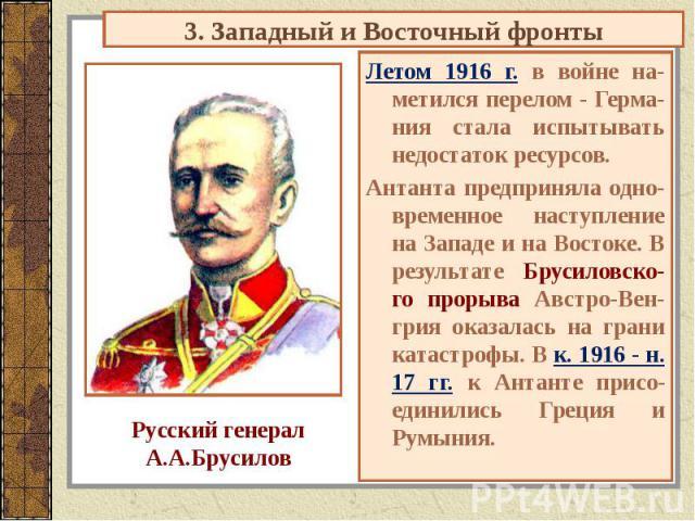 3. Западный и Восточный фронты Русский генералА.А.Брусилов Летом 1916 г. в войне на-метился перелом - Герма-ния стала испытывать недостаток ресурсов.Антанта предприняла одно-временное наступление на Западе и на Востоке. В результате Брусиловско-го п…