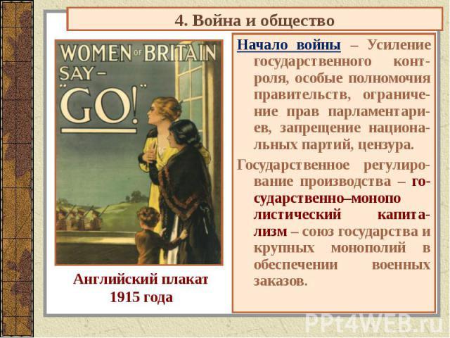 4. Война и общество Английский плакат1915 года Начало войны – Усиление государственного конт-роля, особые полномочия правительств, ограниче-ние прав парламентари-ев, запрещение национа-льных партий, цензура.Государственное регулиро-вание производств…