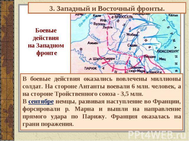 3. Западный и Восточный фронты. Боевые действия на Западном фронте В боевые действия оказались вовлечены миллионы солдат. На стороне Антанты воевали 6 млн. человек, а на стороне Тройственного союза - 3,5 млн.В сентябре немцы, развивая наступление во…