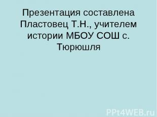 Презентация составлена Пластовец Т.Н., учителем истории МБОУ СОШ с. Тюрюшля