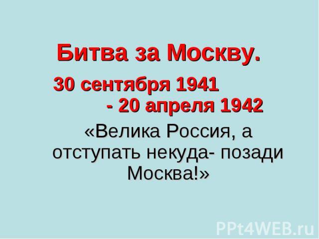Битва за Москву. 30 сентября 1941 - 20 апреля 1942 «Велика Россия, а отступать некуда- позади Москва!»