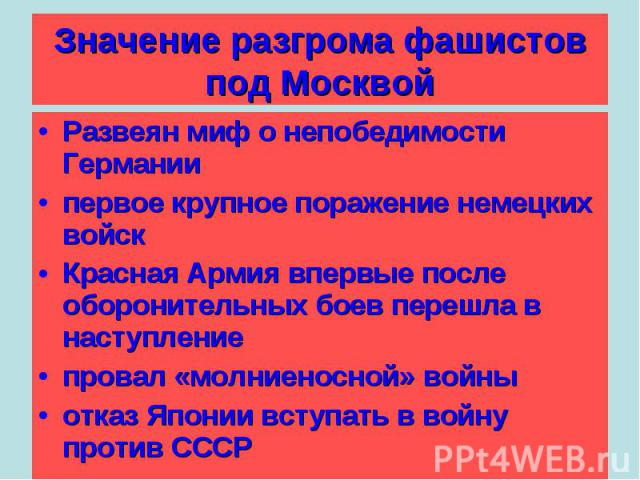 Значение разгрома фашистов под Москвой Развеян миф о непобедимости Германиипервое крупное поражение немецких войскКрасная Армия впервые после оборонительных боев перешла в наступлениепровал «молниеносной» войныотказ Японии вступать в войну против СССР