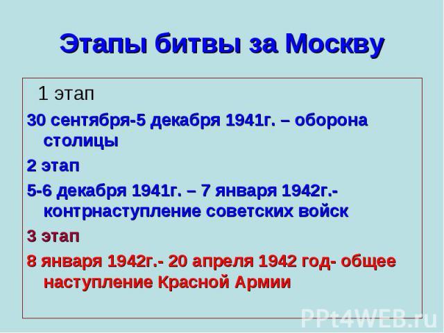 Этапы битвы за Москву 1 этап30 сентября-5 декабря 1941г. – оборона столицы2 этап5-6 декабря 1941г. – 7 января 1942г.- контрнаступление советских войск3 этап8 января 1942г.- 20 апреля 1942 год- общее наступление Красной Армии