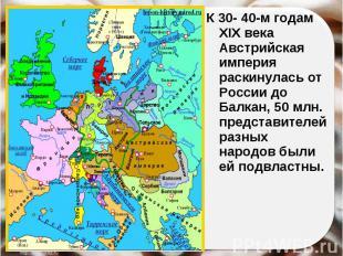К 30- 40-м годам XIX века Австрийская империя раскинулась от России до Балкан, 5