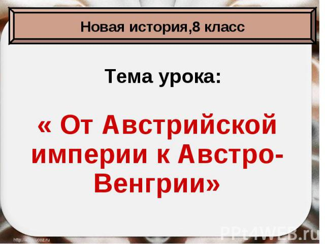 Тема урока:« От Австрийской империи к Австро-Венгрии»