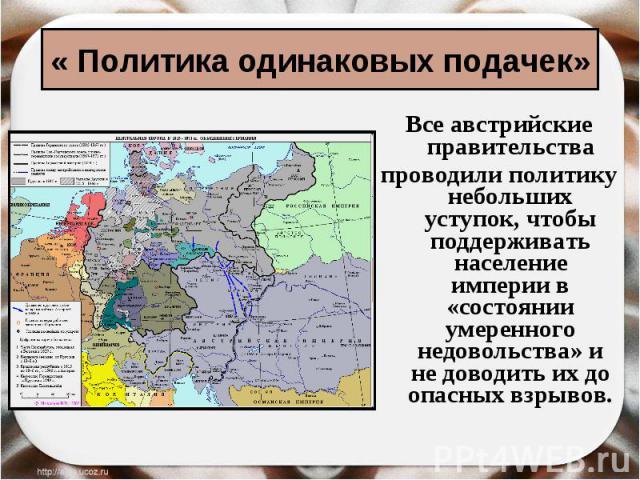 « Политика одинаковых подачек» Все австрийские правительствапроводили политику небольших уступок, чтобы поддерживать население империи в «состоянии умеренного недовольства» и не доводить их до опасных взрывов.