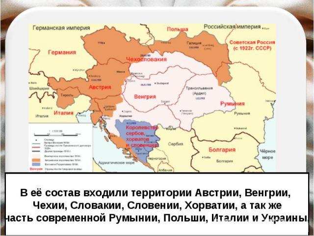 В её состав входили территории Австрии, Венгрии, Чехии, Словакии, Словении, Хорватии, а так жечасть современной Румынии, Польши, Италии и Украины.