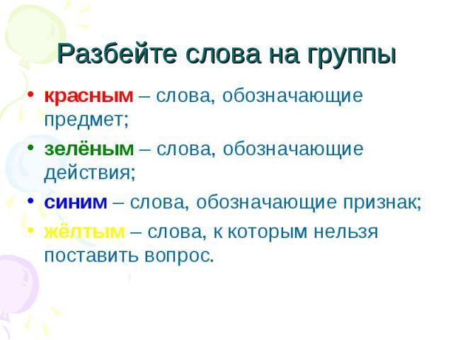 Разбейте слова на группы красным – слова, обозначающие предмет;зелёным – слова, обозначающие действия;синим – слова, обозначающие признак;жёлтым – слова, к которым нельзя поставить вопрос.