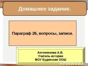Домашнее задание. Параграф 26, вопросы, записи. Антоненкова А.В. Учитель истории
