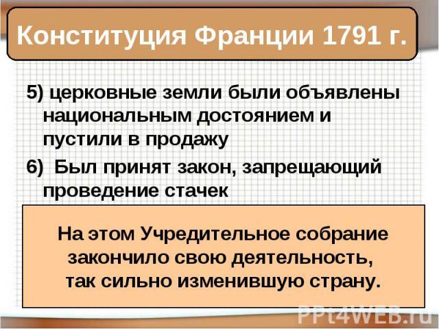 Конституция Франции 1791 г. 5) церковные земли были объявлены национальным достоянием и пустили в продажу6) Был принят закон, запрещающий проведение стачек На этом Учредительное собраниезакончило свою деятельность, так сильно изменившую страну.