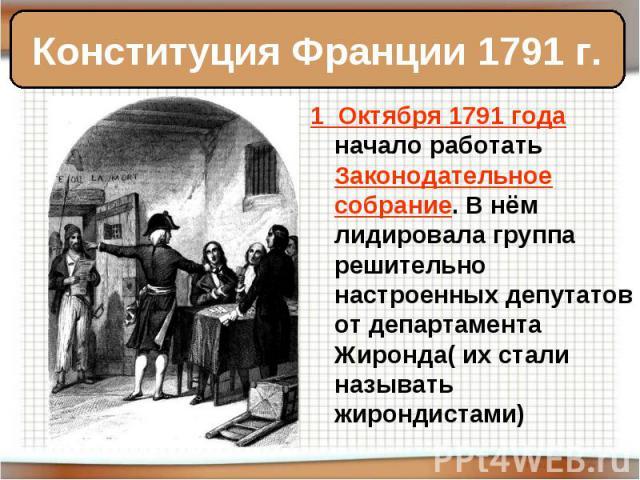 Конституция Франции 1791 г. 1 Октября 1791 года начало работать Законодательное собрание. В нём лидировала группа решительно настроенных депутатов от департамента Жиронда( их стали называть жирондистами)