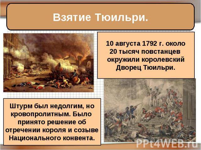 Взятие Тюильри. 10 августа 1792 г. около20 тысяч повстанцев окружили королевскийДворец Тюильри. Штурм был недолгим, нокровопролитным. Было принято решение оботречении короля и созывеНационального конвента.