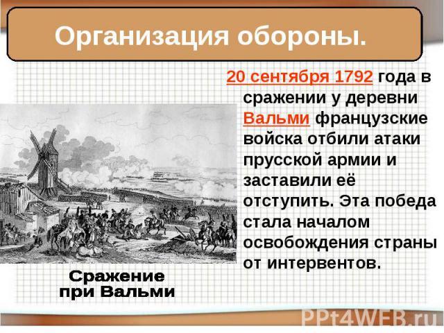 Организация обороны. 20 сентября 1792 года в сражении у деревни Вальми французские войска отбили атаки прусской армии и заставили её отступить. Эта победа стала началом освобождения страны от интервентов. Сражение при Вальми