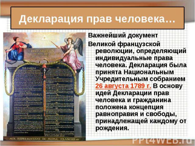Декларация прав человека… Важнейший документВеликой французской революции, определяющий индивидуальные права человека. Декларация была принята Национальным Учредительным собранием 26 августа1789г. В основу идей Декларации прав человека и граждани…