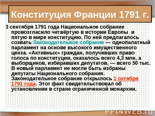 Конституция Франции 1791 г. 3 сентября 1791 года Национальное собрание провозгласило четвёртую в истории Европы и пятую в мире конституцию. По ней предлагалось созватьЗаконодательное собрание— однопалатный парламент на основе высокого имущественно…