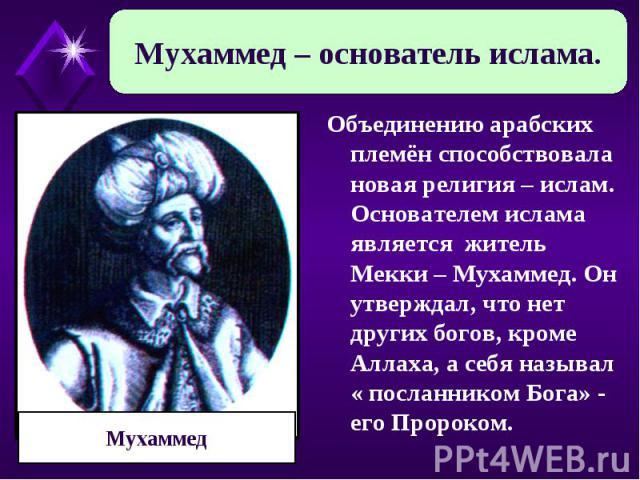 Мухаммед – основатель ислама. Мухаммед Объединению арабских племён способствовала новая религия – ислам. Основателем ислама является житель Мекки – Мухаммед. Он утверждал, что нет других богов, кроме Аллаха, а себя называл « посланником Бога» - его …