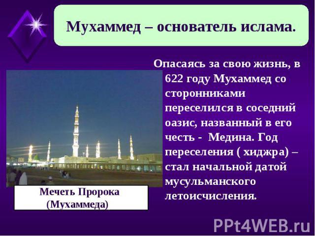 Мухаммед – основатель ислама. Мечеть Пророка (Мухаммеда)) Опасаясь за свою жизнь, в 622 году Мухаммед со сторонниками переселился в соседний оазис, названный в его честь - Медина. Год переселения ( хиджра) – стал начальной датой мусульманского летои…