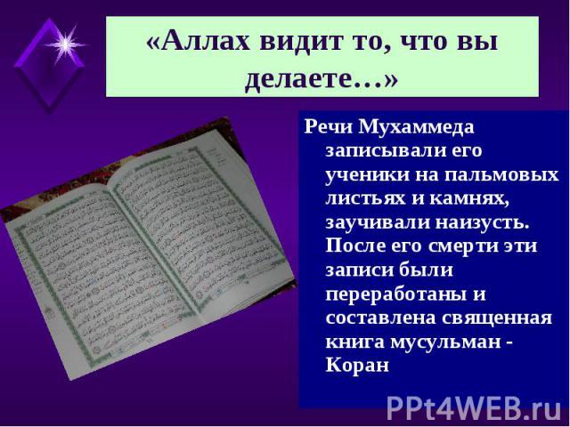 «Аллах видит то, что вы делаете…» Речи Мухаммеда записывали его ученики на пальмовых листьях и камнях, заучивали наизусть. После его смерти эти записи были переработаны и составлена священная книга мусульман - Коран