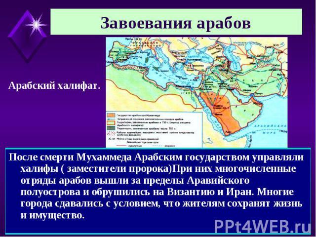 Завоевания арабов Арабский халифат. После смерти Мухаммеда Арабским государством управляли халифы ( заместители пророка)При них многочисленные отряды арабов вышли за пределы Аравийского полуострова и обрушились на Византию и Иран. Многие города сдав…