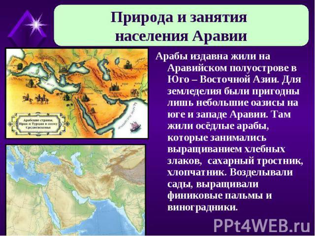 Природа и занятия населения Аравии Арабы издавна жили на Аравийском полуострове в Юго – Восточной Азии. Для земледелия были пригодны лишь небольшие оазисы на юге и западе Аравии. Там жили осёдлые арабы, которые занимались выращиванием хлебных злаков…
