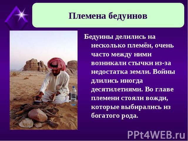 Племена бедуинов Бедуины делились на несколько племён, очень часто между ними возникали стычки из-за недостатка земли. Войны длились иногда десятилетиями. Во главе племени стояли вожди, которые выбирались из богатого рода.