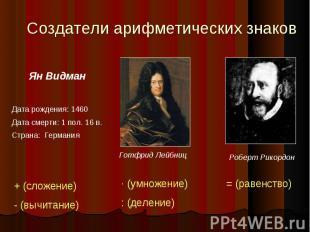 Создатели арифметических знаков Ян ВидманДата рождения: 1460Дата смерти: 1 пол.