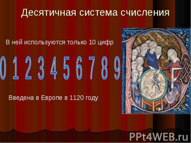 Десятичная система счисления В ней используются только 10 цифр 0 1 2 3 4 5 6 7 8 9 Введена в Европе в 1120 году