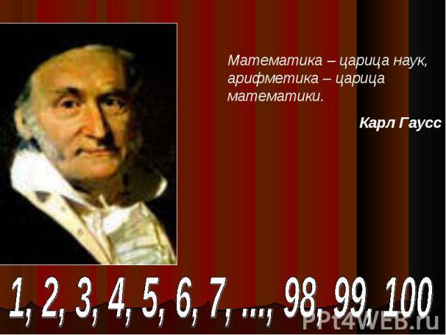 Математика – царица наук, арифметика – царица математики.Карл Гаусс 1, 2, 3, 4, 5, 6, 7, ..., 98, 99, 100