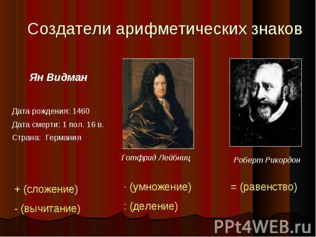 Создатели арифметических знаков Ян ВидманДата рождения: 1460Дата смерти: 1 пол. 16 в.Страна: Германия Готфрид Лейбниц Роберт Рикордон + (сложение)- (вычитание) · (умножение): (деление) = (равенство)