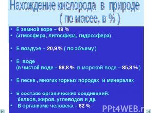 Нахождение кислорода в природе ( по масее, в % ) В земной коре – 49 %(атмосфера,