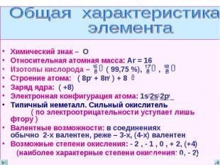 Общая характеристика элемента Химический знак – О Относительная атомная масса: A