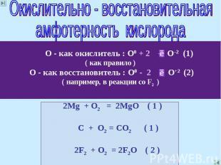 Окислительно - восстановительнаяамфотерность кислорода О - как окислитель : О0 +