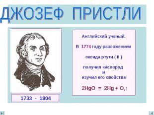 ДЖОЗЕФ ПРИСТЛИ Английский ученый.В 1774 году разложениемoксида ртути ( II )получ