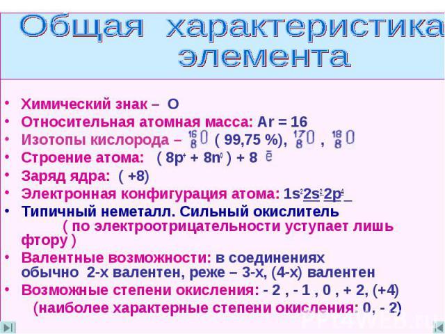 Общая характеристика элемента Химический знак – О Относительная атомная масса: Ar = 16Изотопы кислорода – ( 99,75 %), ,Строение атома: ( 8p+ + 8n0 ) + 8Заряд ядра: ( +8)Электронная конфигурация атома: 1s22s2 2p4 Типичный неметалл. Сильный окислитель…