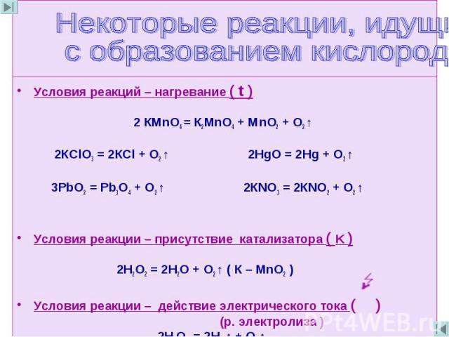 Некоторые реакции, идущие с образованием кислорода Условия реакций – нагревание ( t ) 2 КМnО4 = К2МnО4 + МnO2 + О2 ↑ 2КСlО3 = 2КСl + О2 ↑ 2НgO = 2Hg + О2 ↑ 3РbO2 = Рb3O4 + О2 ↑ 2КNO3 = 2КNO2 + О2 ↑ Условия реакции – присутствие катализатора ( K ) 2Н…