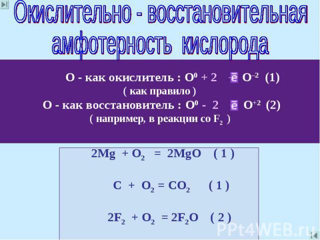 Окислительно - восстановительнаяамфотерность кислорода О - как окислитель : О0 + 2 → О–2 (1)( как правило ) О - как восстановитель : О0 - 2 → О+2 (2)( например, в реакции со F2 ) 2Mg + O2 = 2MgO ( 1 ) C + О2 = CО2 ( 1 ) 2F2 + О2 = 2F2О ( 2 )