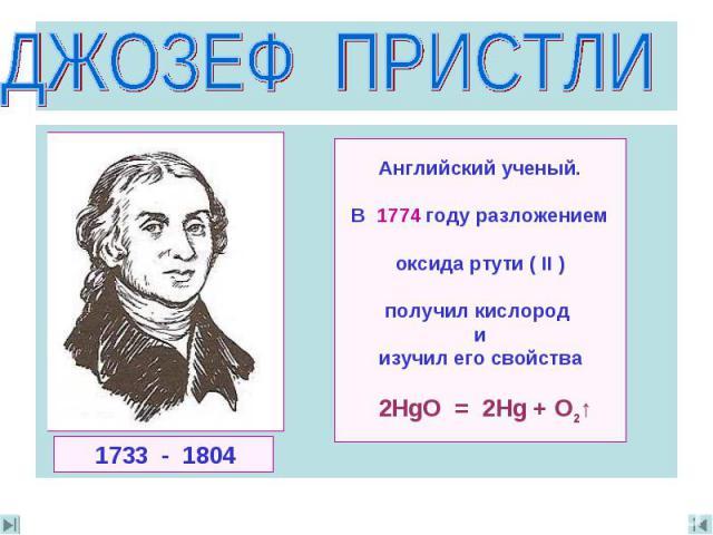 ДЖОЗЕФ ПРИСТЛИ Английский ученый.В 1774 году разложениемoксида ртути ( II )получил кислород иизучил его свойства 2HgO = 2Hg + O2↑