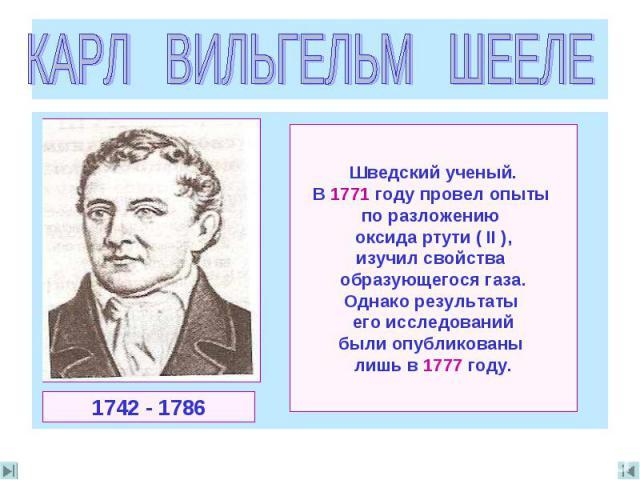 КАРЛ ВИЛЬГЕЛЬМ ШЕЕЛЕ Шведский ученый.В 1771 году провел опыты по разложению оксида ртути ( II ),изучил свойства образующегося газа.Однако результаты его исследованийбыли опубликованы лишь в 1777 году.