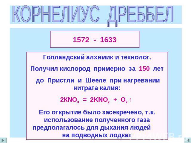 КОРНЕЛИУС ДРЕББЕЛ Голландский алхимик и технолог.Получил кислород примерно за 150 лет до Пристли и Шееле при нагревании нитрата калия:2КNO3 = 2KNO2 + O2 ↑ Его открытие было засекречено, т.к. использование полученного газа предполагалось для дыхания …