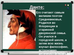 Данте:. Его считают самым великим поэтом Средневековья. Родился во Флоренции в с