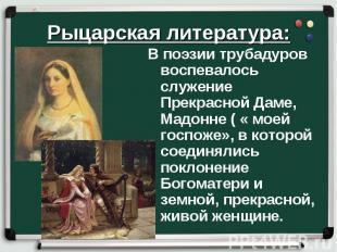 Рыцарская литература: В поэзии трубадуров воспевалось служение Прекрасной Даме,