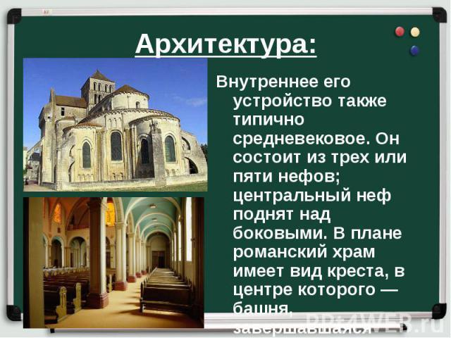 Архитектура: Внутреннее его устройство также типично средневековое. Он состоит из трех или пяти нефов; центральный неф поднят над боковыми. В плане романский храм имеет вид креста, в центре которого — башня, завершавшаяся пирамидой.