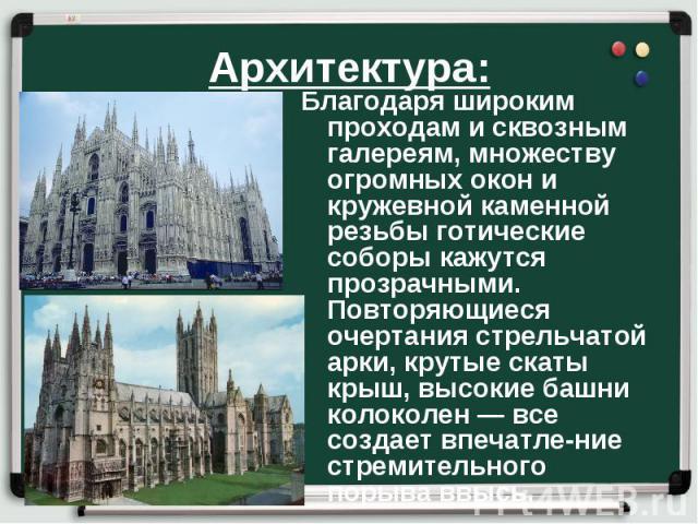 Архитектура: Благодаря широким проходам и сквозным галереям, множеству огромных окон и кружевной каменной резьбы готические соборы кажутся прозрачными. Повторяющиеся очертания стрельчатой арки, крутые скаты крыш, высокие башни колоколен — все создае…