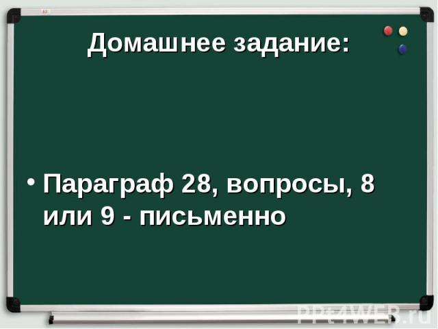 Домашнее задание:Параграф 28, вопросы, 8 или 9 - письменно