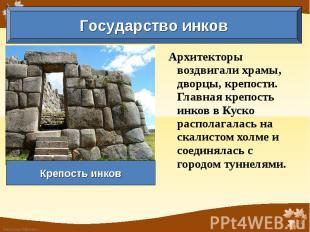Государство инков Крепость инков Архитекторы воздвигали храмы, дворцы, крепости.