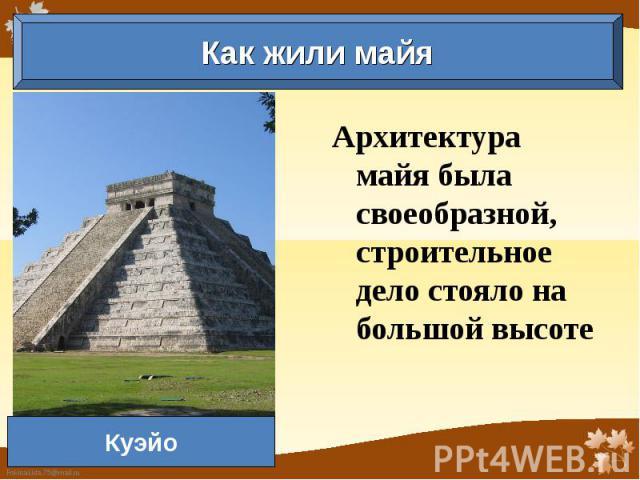 Как жили майя Куэйо Архитектура майя была своеобразной, строительное дело стояло на большой высоте