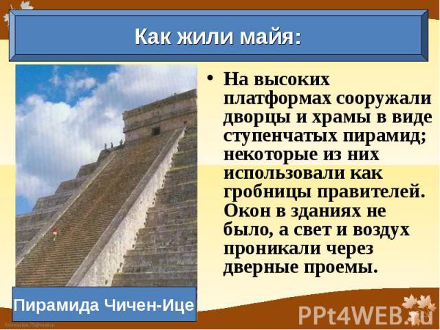 Как жили майя: Пирамида Чичен-Ице На высоких платформах сооружали дворцы и храмы в виде ступенчатых пирамид; некоторые из них использовали как гробницы правителей. Окон в зданиях не было, а свет и воздух проникали через дверные проемы.