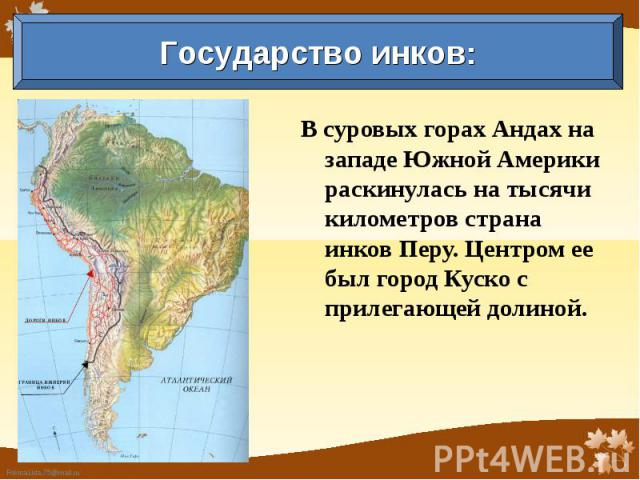 Государство инков: В суровых горах Андах на западе Южной Америки раскинулась на тысячи километров страна инков Перу. Центром ее был город Куско с прилегающей долиной.