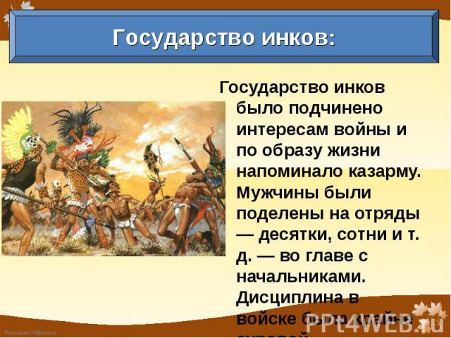 Государство инков: Государство инков было подчинено интересам войны и по образу жизни напоминало казарму. Мужчины были поделены на отряды — десятки, сотни и т. д. — во главе с начальниками. Дисциплина в войске была крайне суровой