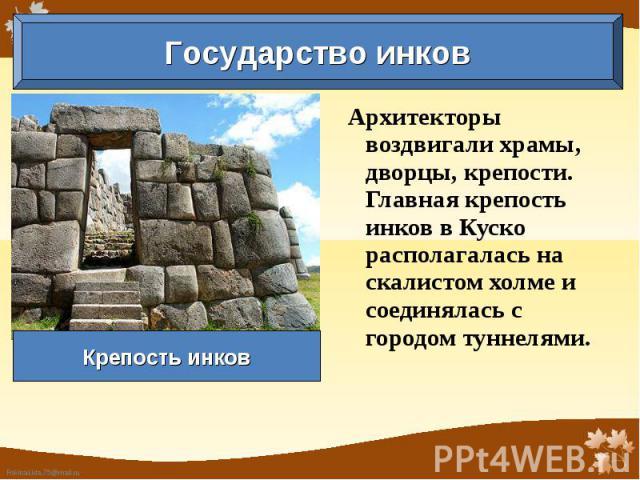 Государство инков Крепость инков Архитекторы воздвигали храмы, дворцы, крепости. Главная крепость инков в Куско располагалась на скалистом холме и соединялась с городом туннелями.